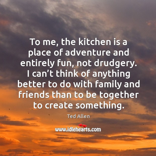 To me, the kitchen is a place of adventure and entirely fun, not drudgery. Ted Allen Picture Quote