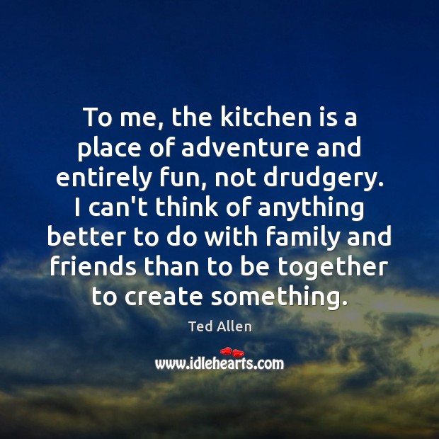 To me, the kitchen is a place of adventure and entirely fun, Ted Allen Picture Quote