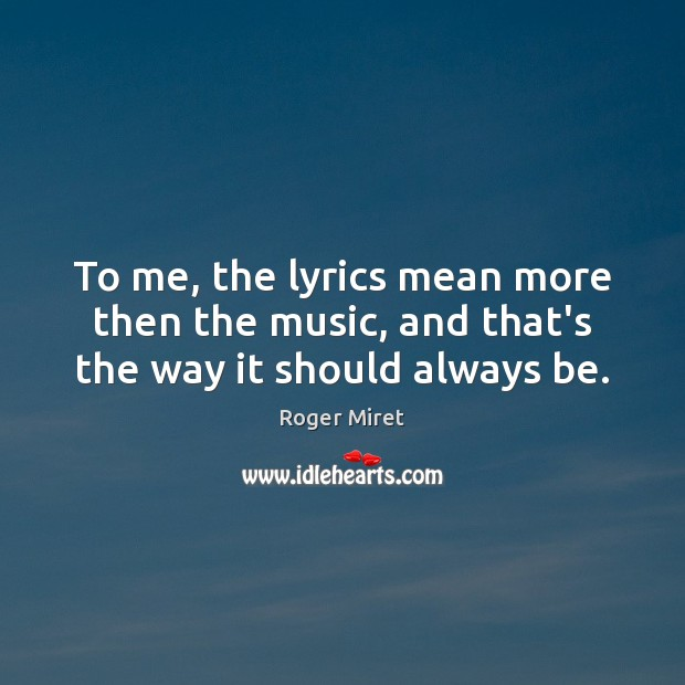 To me, the lyrics mean more then the music, and that's the way it should always be. Image