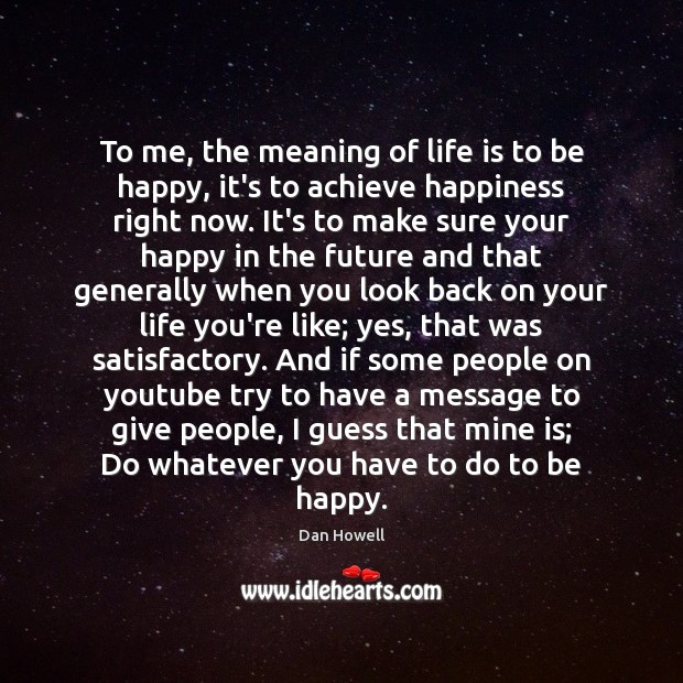 To me, the meaning of life is to be happy, it's to Image