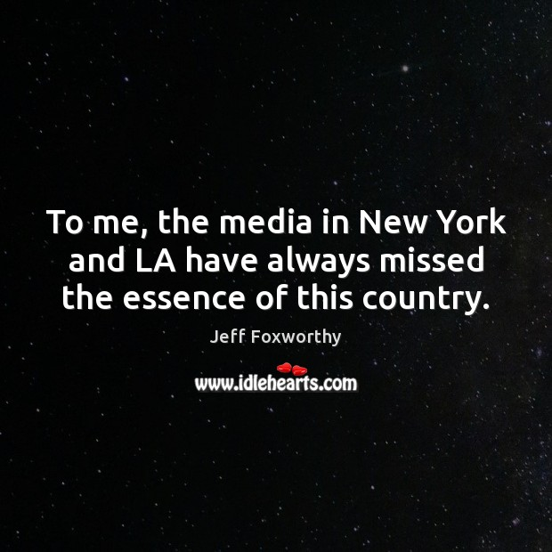 To me, the media in New York and LA have always missed the essence of this country. Image