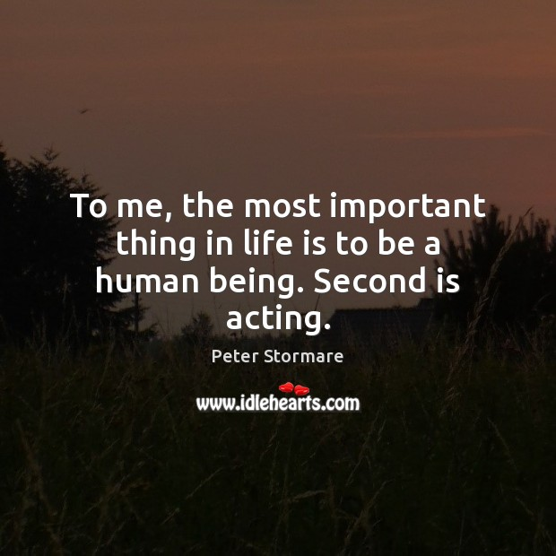 To me, the most important thing in life is to be a human being. Second is acting. Image
