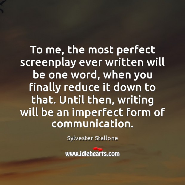To me, the most perfect screenplay ever written will be one word, Image