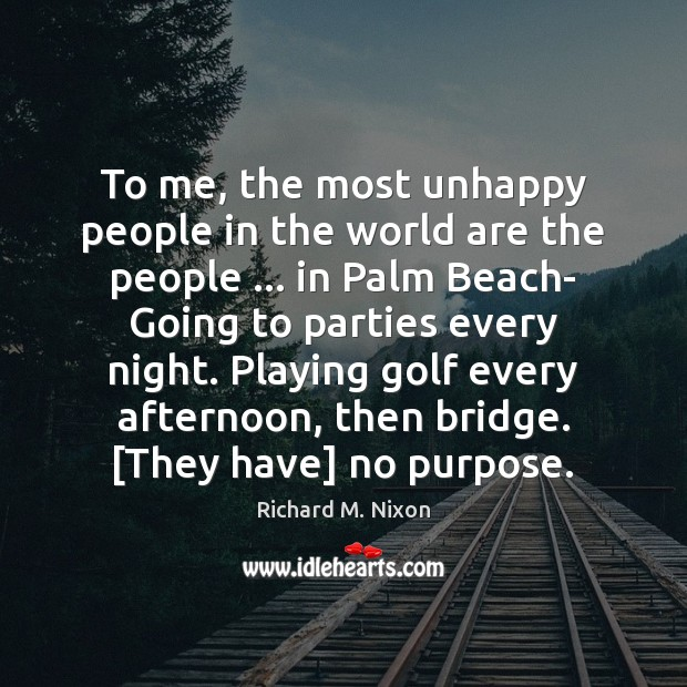 To me, the most unhappy people in the world are the people … Image