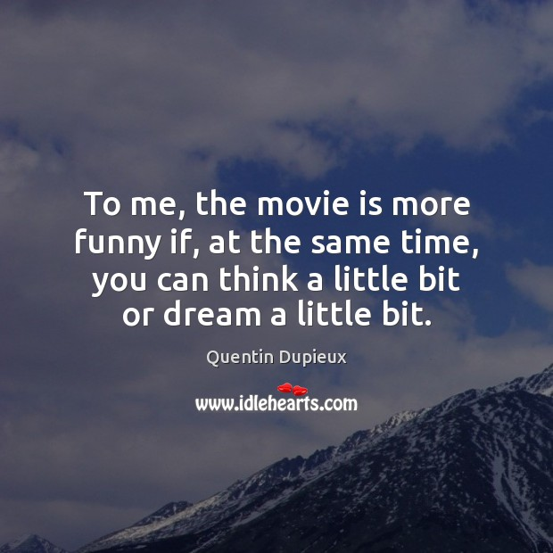 To me, the movie is more funny if, at the same time, Quentin Dupieux Picture Quote