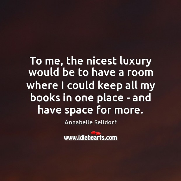 Image, To me, the nicest luxury would be to have a room where