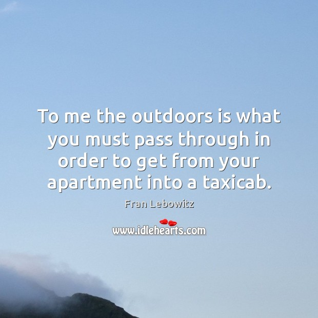 To me the outdoors is what you must pass through in order Image