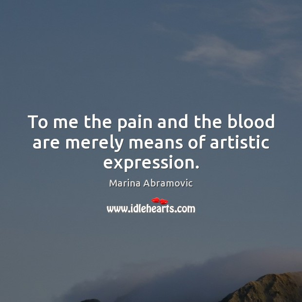 Image, To me the pain and the blood are merely means of artistic expression.