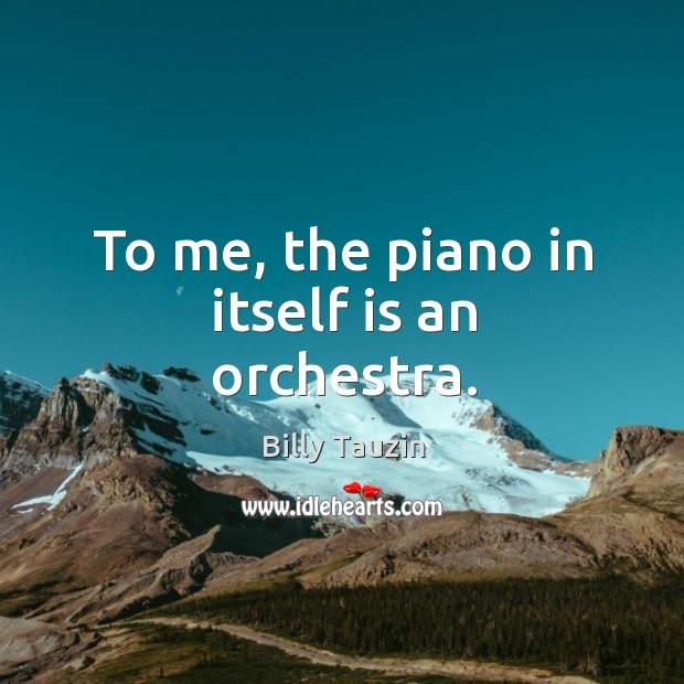To me, the piano in itself is an orchestra. Image