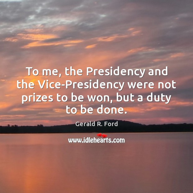 To me, the Presidency and the Vice-Presidency were not prizes to be Gerald R. Ford Picture Quote