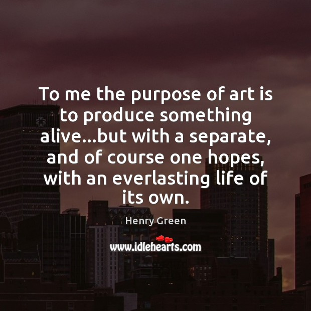 To me the purpose of art is to produce something alive…but Image