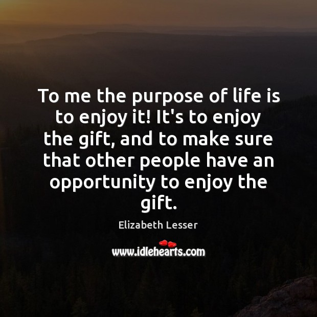To me the purpose of life is to enjoy it! It's to Image