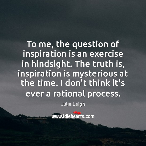 To me, the question of inspiration is an exercise in hindsight. The Image