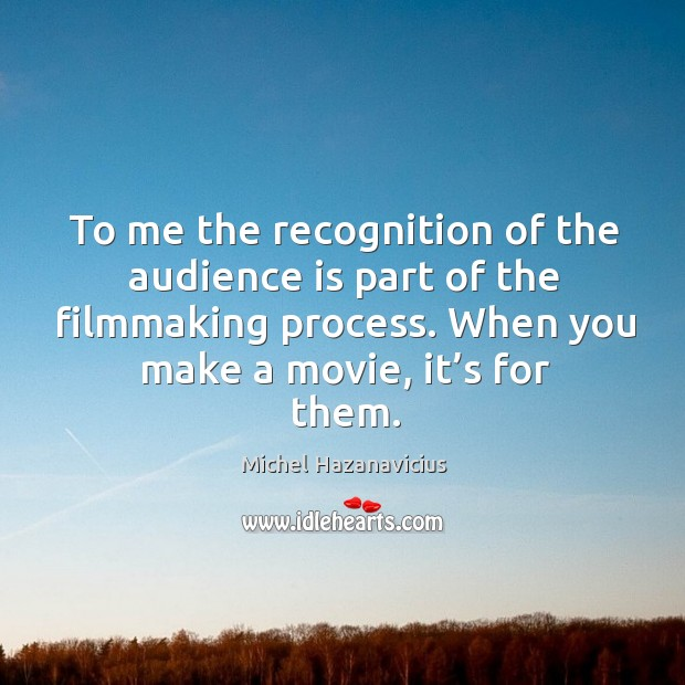 To me the recognition of the audience is part of the filmmaking process. Michel Hazanavicius Picture Quote
