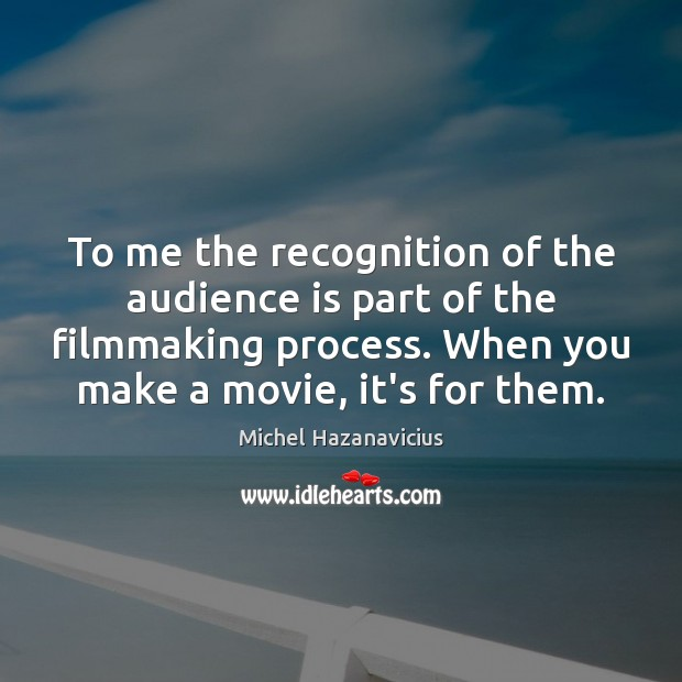 To me the recognition of the audience is part of the filmmaking Michel Hazanavicius Picture Quote