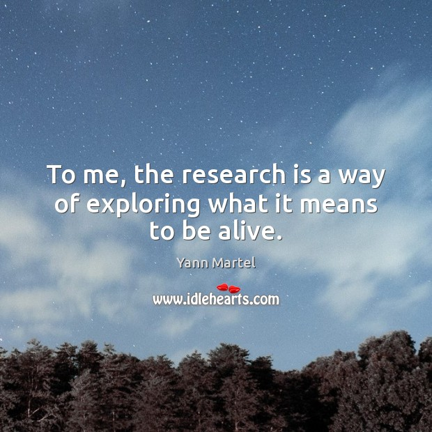 To me, the research is a way of exploring what it means to be alive. Image