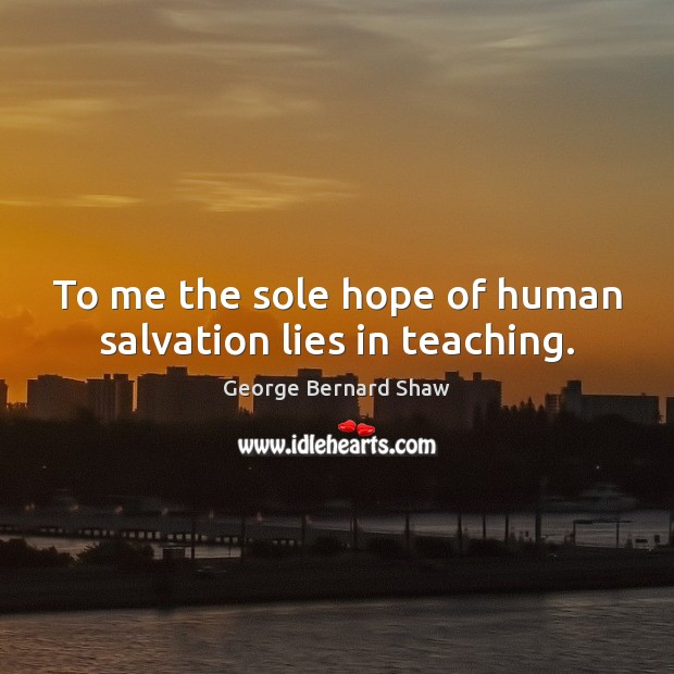 Image, To me the sole hope of human salvation lies in teaching.