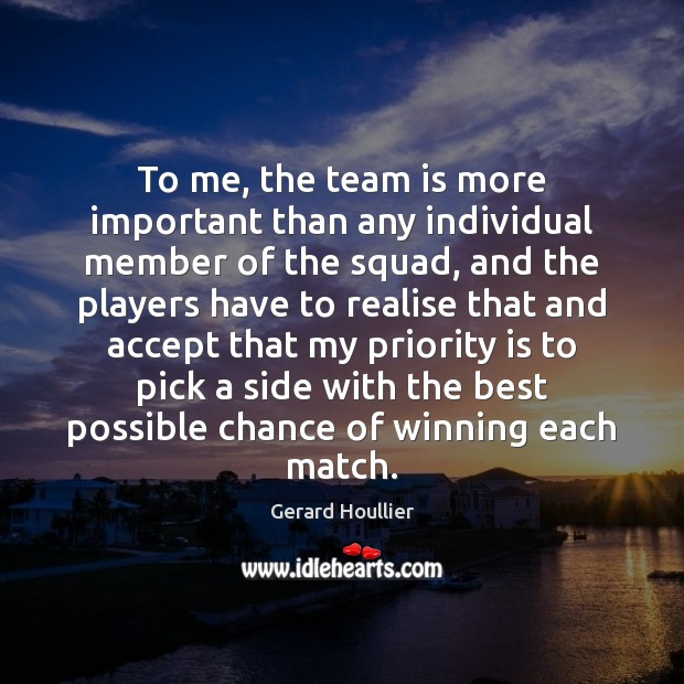 To me, the team is more important than any individual member of Priority Quotes Image