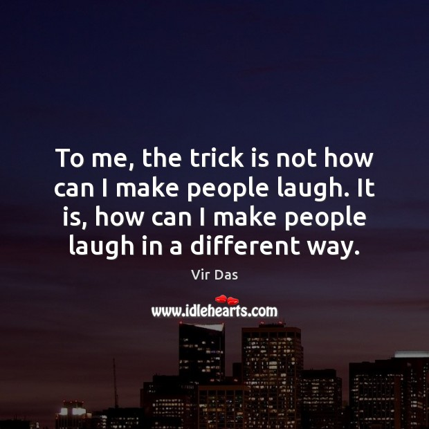 To me, the trick is not how can I make people laugh. Vir Das Picture Quote
