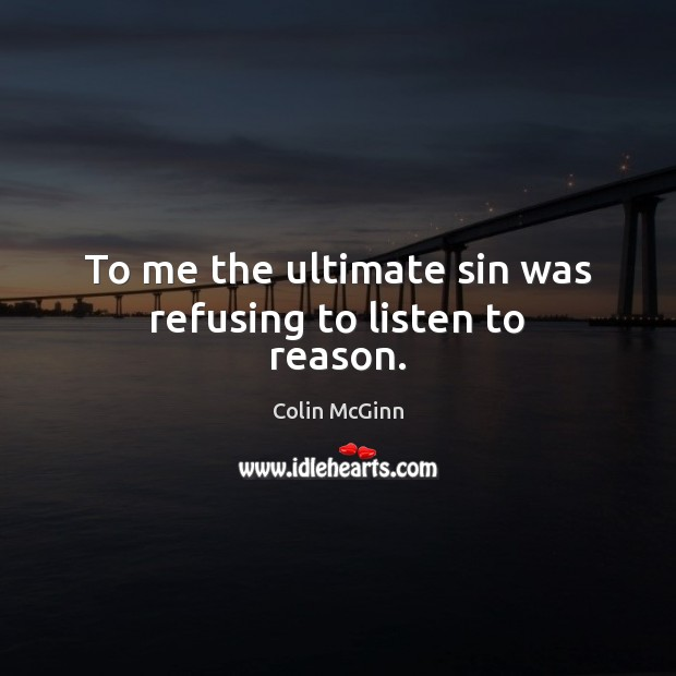 Image, To me the ultimate sin was refusing to listen to reason.