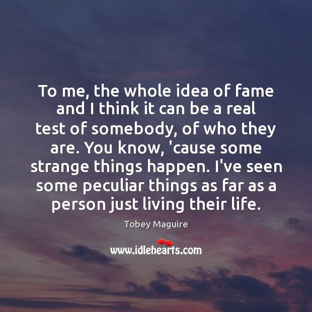 To me, the whole idea of fame and I think it can Image