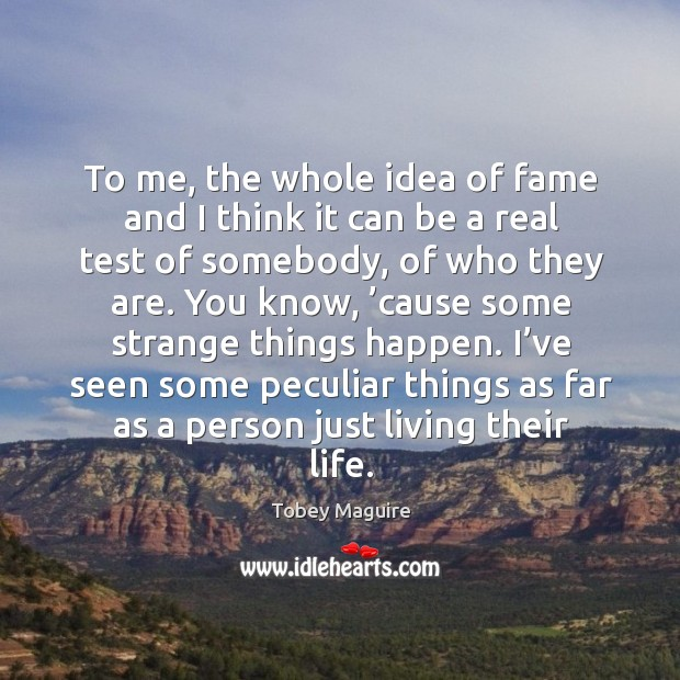 To me, the whole idea of fame and I think it can be a real test of somebody, of who they are. Image