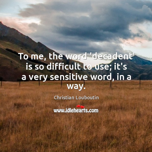 To me, the word 'decadent' is so difficult to use; it's a very sensitive word, in a way. Image