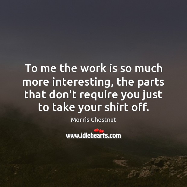 To me the work is so much more interesting, the parts that Work Quotes Image