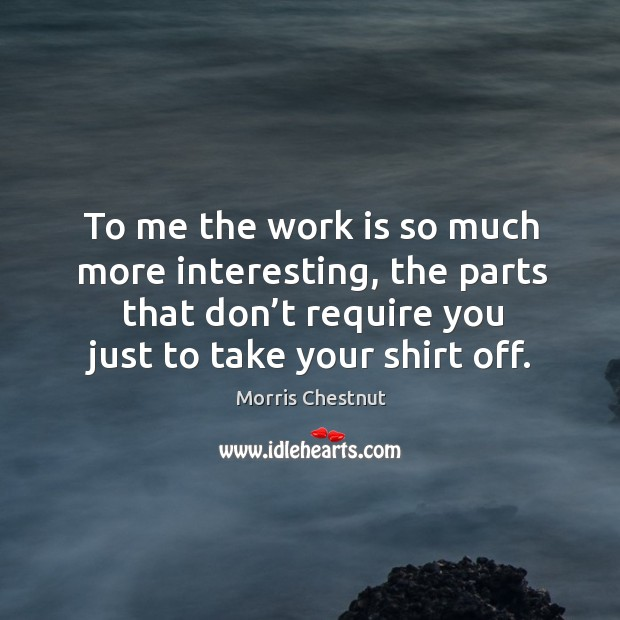 To me the work is so much more interesting, the parts that don't require you just to take your shirt off. Morris Chestnut Picture Quote