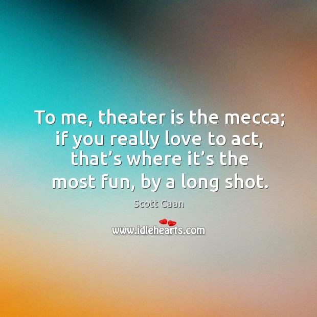 To me, theater is the mecca; if you really love to act, that's where it's the most fun, by a long shot. Scott Caan Picture Quote