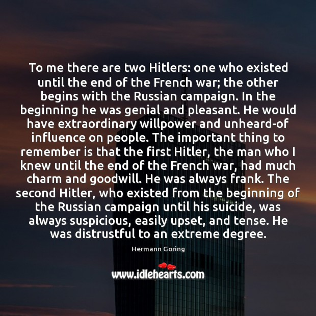To me there are two Hitlers: one who existed until the end Hermann Goring Picture Quote