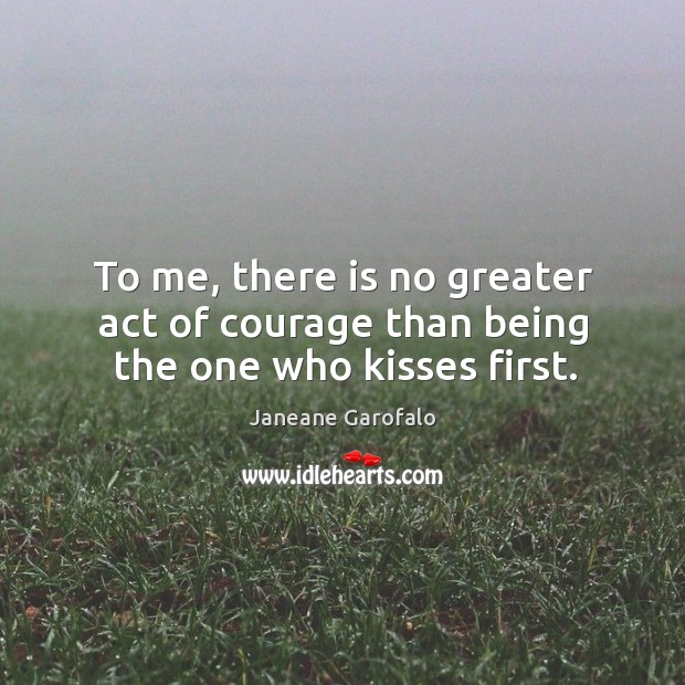 Image, To me, there is no greater act of courage than being the one who kisses first.