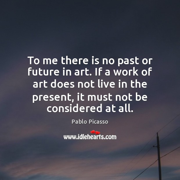 Image, To me there is no past or future in art. If a