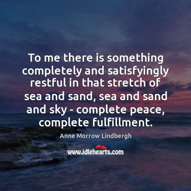 To me there is something completely and satisfyingly restful in that stretch Anne Morrow Lindbergh Picture Quote