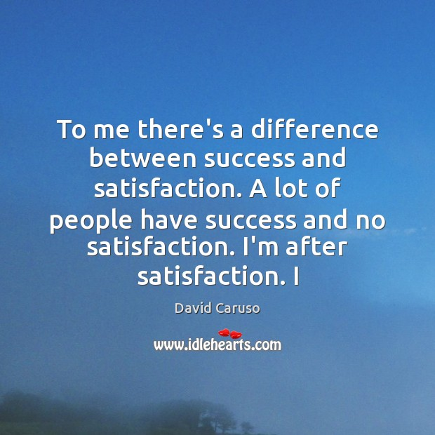 To me there's a difference between success and satisfaction. A lot of Image