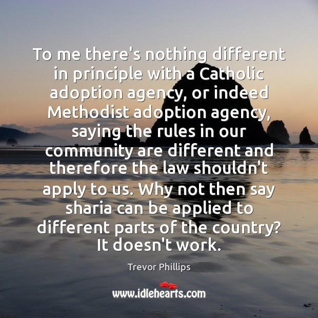 To me there's nothing different in principle with a Catholic adoption agency, Trevor Phillips Picture Quote