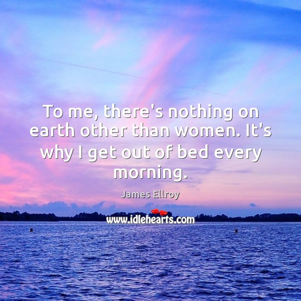 To me, there's nothing on earth other than women. It's why I get out of bed every morning. James Ellroy Picture Quote