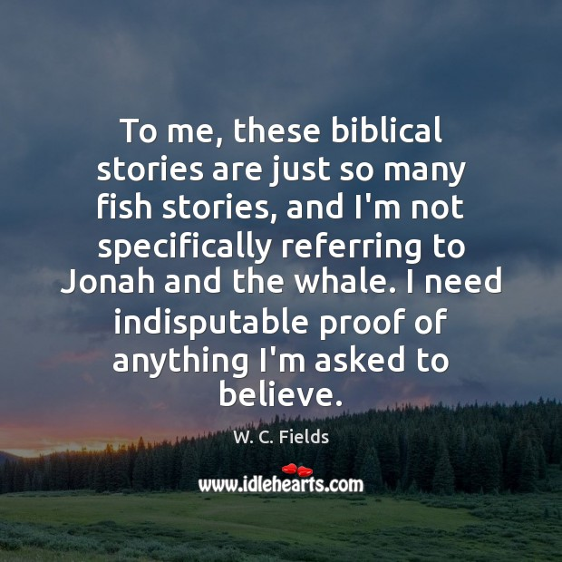 To me, these biblical stories are just so many fish stories, and W. C. Fields Picture Quote