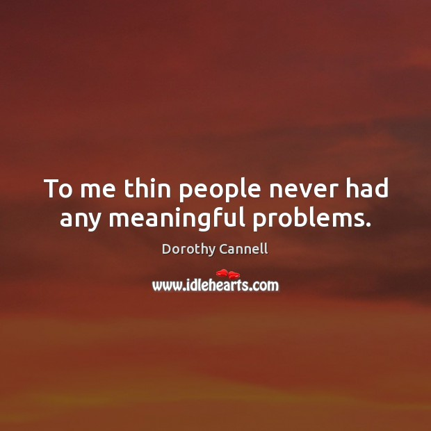 To me thin people never had any meaningful problems. Image