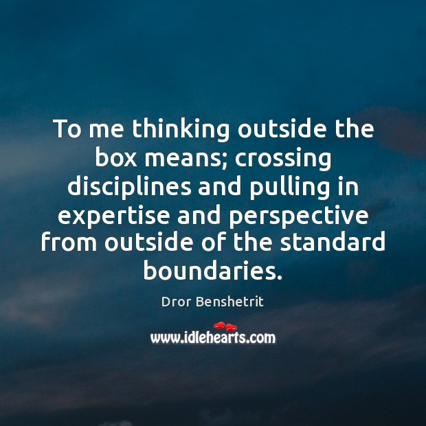 To me thinking outside the box means; crossing disciplines and pulling in Image
