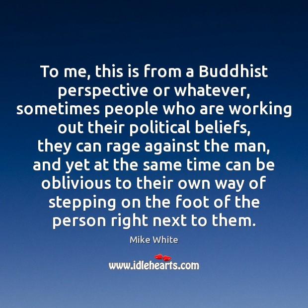 To me, this is from a Buddhist perspective or whatever, sometimes people Mike White Picture Quote