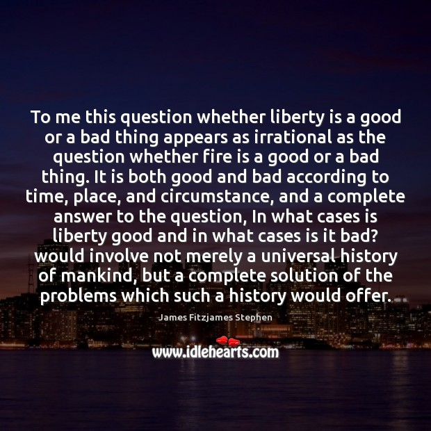 To me this question whether liberty is a good or a bad Liberty Quotes Image