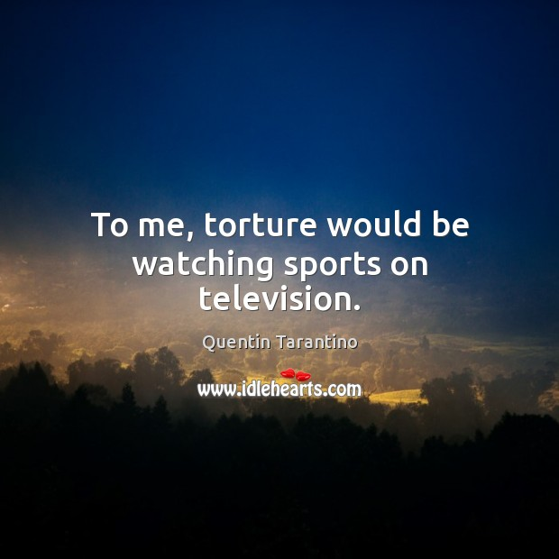 To me, torture would be watching sports on television. Quentin Tarantino Picture Quote