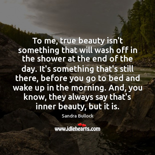 To me, true beauty isn't something that will wash off in the Sandra Bullock Picture Quote