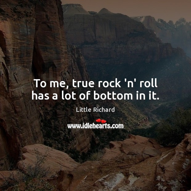 To me, true rock 'n' roll has a lot of bottom in it. Little Richard Picture Quote