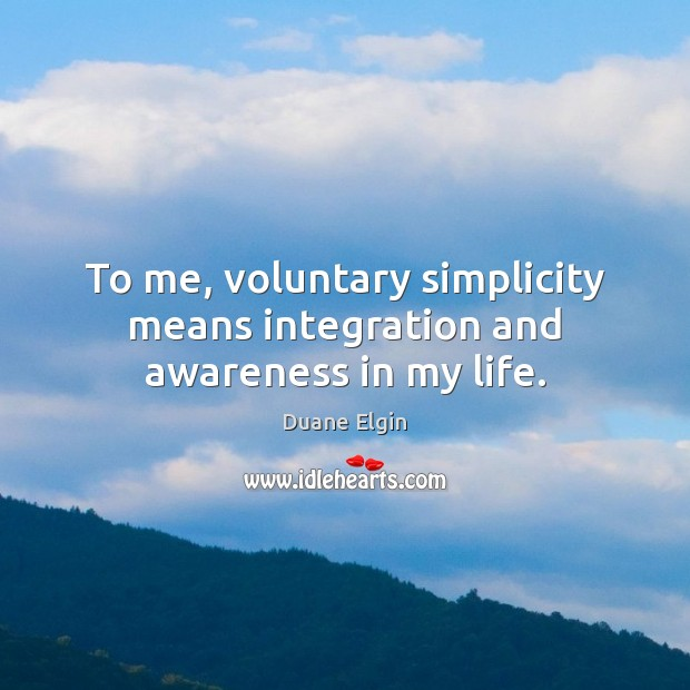 To me, voluntary simplicity means integration and awareness in my life. Image