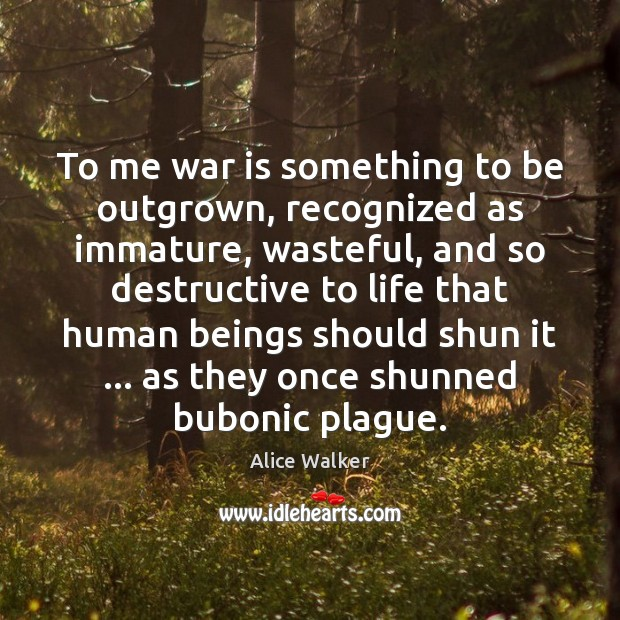 To me war is something to be outgrown, recognized as immature, wasteful, Image