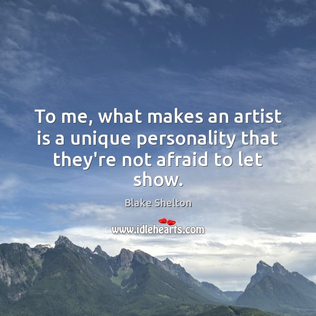 To me, what makes an artist is a unique personality that they're not afraid to let show. Image