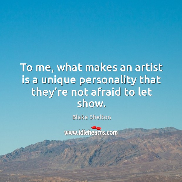 Image, To me, what makes an artist is a unique personality that they're not afraid to let show.