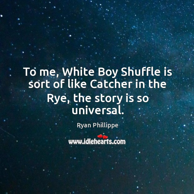 To me, white boy shuffle is sort of like catcher in the rye, the story is so universal. Ryan Phillippe Picture Quote